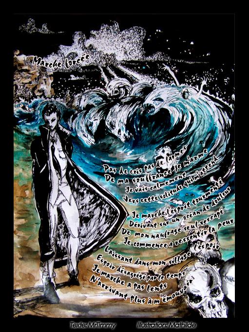 Marche Forcée Pas de cris, pas de larmes De ma souffrance je m'arme Je vais calmement Vers cette solitude qui m'attend Je marche l'esprit tourmenté Dérivant sur un océan de douleur De mon naufrage seul rescapé Je commence à ressentir la peur Laissant dans mon sillage l'espoir Espoir désagrégé par le temps Je marche à pas lents N'arrivant plus à m'émouvoir MrTimmy